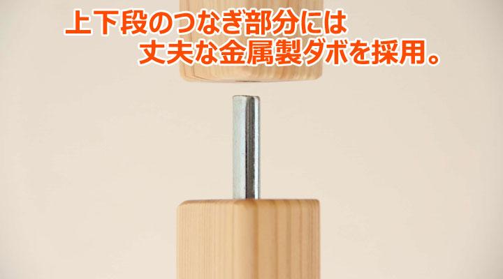 上下段のつなぎ部分は木製より丈夫な金属製ダボを使用。職人による安心設計が自慢です。